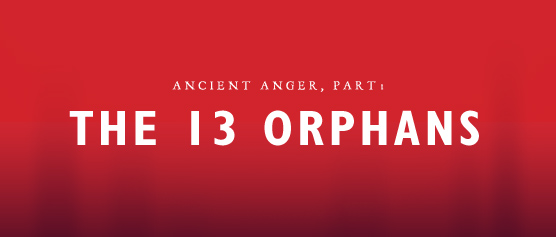 Ancient Anger, part 1: The 13 Orphans