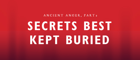 Ancient Anger, part 2: Secrets Best Kept Buried